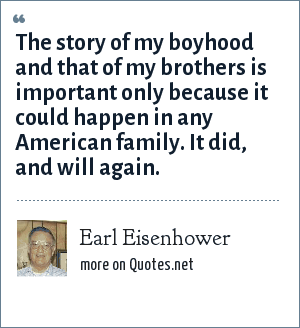 Earl Eisenhower: The story of my boyhood and that of my brothers is important only because it could happen in any American family. It did, and will again.