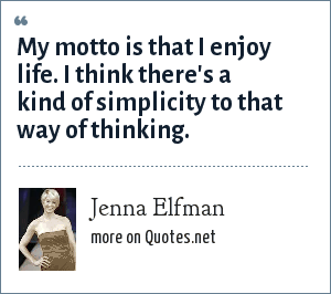 Jenna Elfman: My motto is that I enjoy life. I think there's a kind of simplicity to that way of thinking.