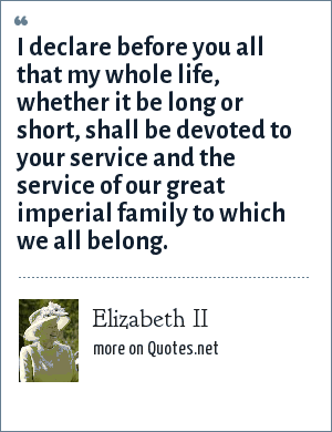 Elizabeth II: I declare before you all that my whole life, whether it be long or short, shall be devoted to your service and the service of our great imperial family to which we all belong.