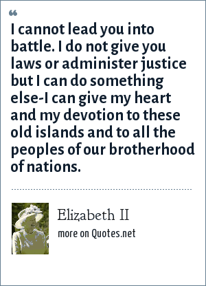 Elizabeth II: I cannot lead you into battle. I do not give you laws or administer justice but I can do something else-I can give my heart and my devotion to these old islands and to all the peoples of our brotherhood of nations.
