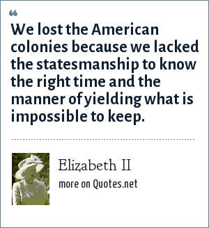 Elizabeth II: We lost the American colonies because we lacked the statesmanship to know the right time and the manner of yielding what is impossible to keep.
