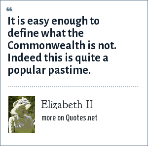 Elizabeth II: It is easy enough to define what the Commonwealth is not. Indeed this is quite a popular pastime.
