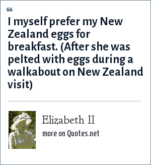 Elizabeth II: I myself prefer my New Zealand eggs for breakfast. (After she was pelted with eggs during a walkabout on New Zealand visit)