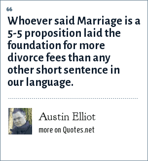 Austin Elliot: Whoever said Marriage is a 5-5 proposition laid the foundation for more divorce fees than any other short sentence in our language.
