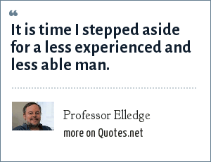 Professor Elledge: It is time I stepped aside for a less experienced and less able man.
