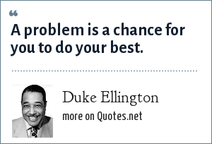 Duke Ellington: A problem is a chance for you to do your best.