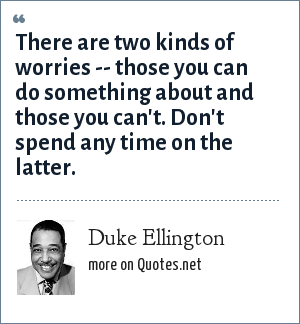 Duke Ellington: There are two kinds of worries -- those you can do something about and those you can't. Don't spend any time on the latter.