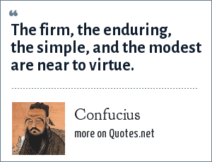 Confucius: The firm, the enduring, the simple, and the modest are near to virtue.
