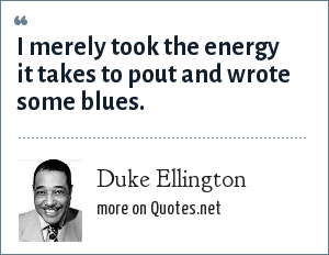 Duke Ellington: I merely took the energy it takes to pout and wrote some blues.
