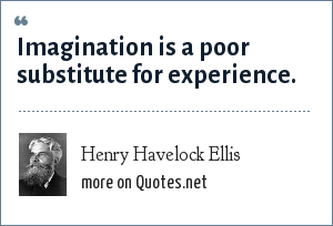 Henry Havelock Ellis: Imagination is a poor substitute for experience.