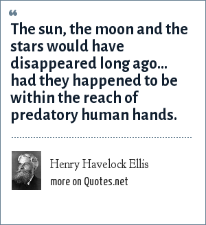 Henry Havelock Ellis: The sun, the moon and the stars would have disappeared long ago... had they happened to be within the reach of predatory human hands.