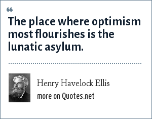 Henry Havelock Ellis: The place where optimism most flourishes is the lunatic asylum.