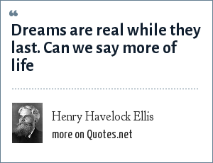 Henry Havelock Ellis: Dreams are real while they last. Can we say more of life