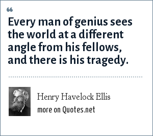 Henry Havelock Ellis: Every man of genius sees the world at a different angle from his fellows, and there is his tragedy.