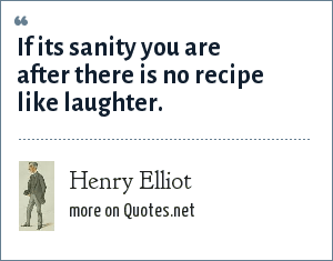 Henry Elliot: If its sanity you are after there is no recipe like laughter.
