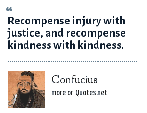 Confucius: Recompense injury with justice, and recompense kindness with kindness.