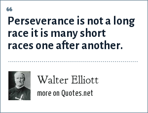 Walter Elliott: Perseverance is not a long race it is many short races one after another.