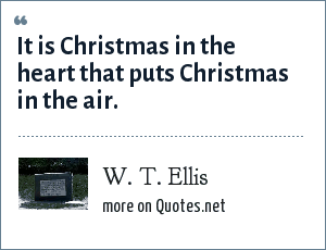 W. T. Ellis: It is Christmas in the heart that puts Christmas in the air.