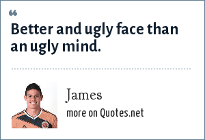 James: Better and ugly face than an ugly mind.
