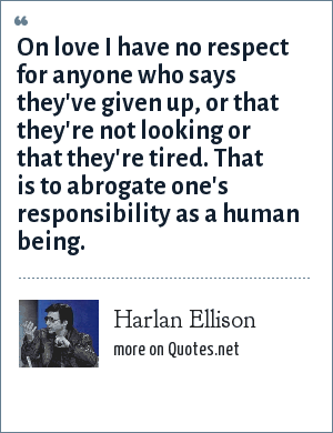 Harlan Ellison: On love I have no respect for anyone who says they've given up, or that they're not looking or that they're tired. That is to abrogate one's responsibility as a human being.