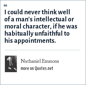 Nathaniel Emmons: I could never think well of a man's intellectual or moral character, if he was habitually unfaithful to his appointments.