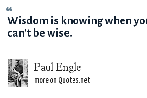 Paul Engle: Wisdom is knowing when you can't be wise.