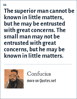 Confucius: The superior man cannot be known in little matters, but he may be entrusted with great concerns. The small man may not be entrusted with great concerns, but he may be known in little matters.