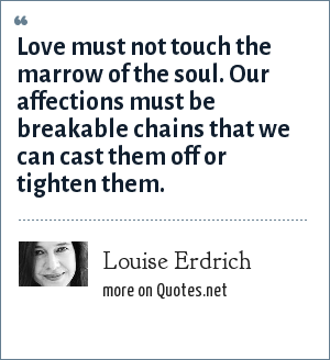 Louise Erdrich: Love must not touch the marrow of the soul. Our affections must be breakable chains that we can cast them off or tighten them.