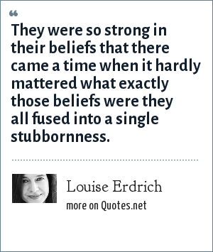 Louise Erdrich: They were so strong in their beliefs that there came a time when it hardly mattered what exactly those beliefs were they all fused into a single stubbornness.