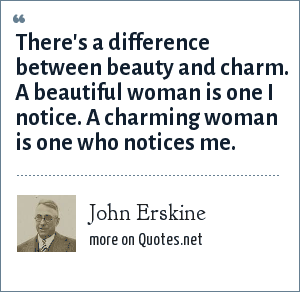 John Erskine: There's a difference between beauty and charm. A beautiful woman is one I notice. A charming woman is one who notices me.