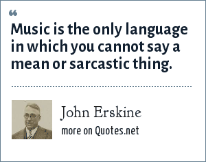 John Erskine: Music is the only language in which you cannot say a mean or sarcastic thing.