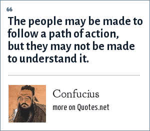 Confucius: The people may be made to follow a path of action, but they may not be made to understand it.