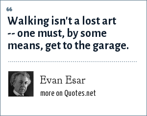 Evan Esar: Walking isn't a lost art -- one must, by some means, get to the garage.