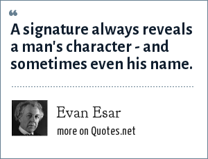 Evan Esar: A signature always reveals a man's character - and sometimes even his name.