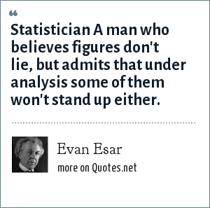 Evan Esar: Statistician A man who believes figures don't lie, but admits that under analysis some of them won't stand up either.