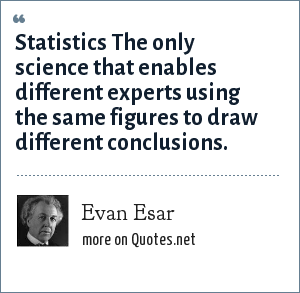 Evan Esar: Statistics The only science that enables different experts using the same figures to draw different conclusions.