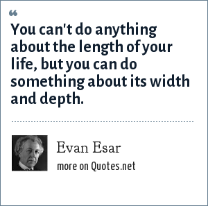 Evan Esar: You can't do anything about the length of your life, but you can do something about its width and depth.