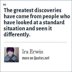 Ira Erwin: The greatest discoveries have come from people who have looked at a standard situation and seen it differently.