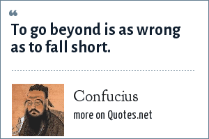 Confucius: To go beyond is as wrong as to fall short.