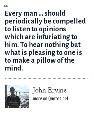 John Ervine: Every man ... should periodically be compelled to listen to opinions which are infuriating to him. To hear nothing but what is pleasing to one is to make a pillow of the mind.