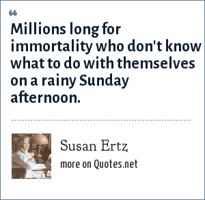 Susan Ertz: Millions long for immortality who don't know what to do with themselves on a rainy Sunday afternoon.