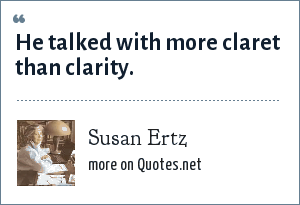 Susan Ertz: He talked with more claret than clarity.