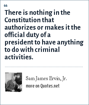 Sam James Ervin, Jr.: There is nothing in the Constitution that authorizes or makes it the official duty of a president to have anything to do with criminal activities.