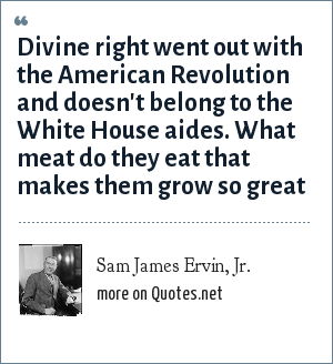 Sam James Ervin, Jr.: Divine right went out with the American Revolution and doesn't belong to the White House aides. What meat do they eat that makes them grow so great
