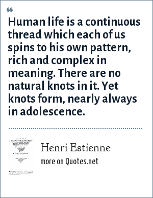 Henri Estienne: Human life is a continuous thread which each of us spins to his own pattern, rich and complex in meaning. There are no natural knots in it. Yet knots form, nearly always in adolescence.