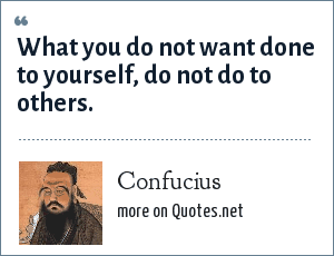 Confucius: What you do not want done to yourself, do not do to others.