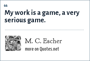 M. C. Escher: My work is a game, a very serious game.