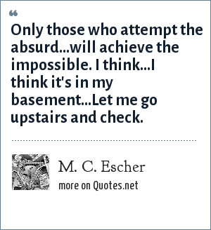 M. C. Escher: Only those who attempt the absurd...will achieve the impossible. I think...I think it's in my basement...Let me go upstairs and check.