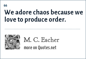 M. C. Escher: We adore chaos because we love to produce order.