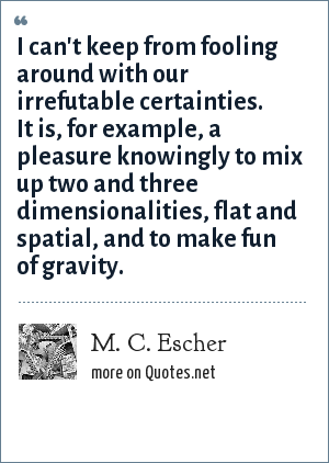 M. C. Escher: I can't keep from fooling around with our irrefutable certainties. It is, for example, a pleasure knowingly to mix up two and three dimensionalities, flat and spatial, and to make fun of gravity.